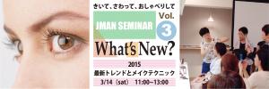 3/14  JMAN 講座【 Whats'New ? Vol.3】最新トレンドとメイクテクニック